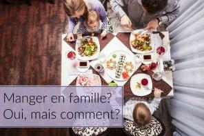 Manger en famille? Oui, mais comment?